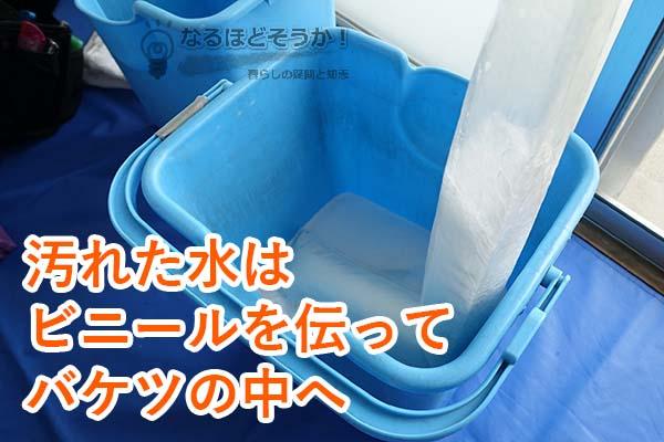汚れた水はビニールを伝ってバケツの中へ入ります
